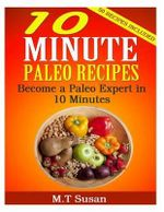 10 Minute Paleo Recipes : Become a Paleo Expert in 10 Minutes - M T Susan