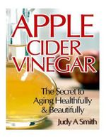Apple Cider Vinegar : The Secret to Aging Healthfully & Beautifully - Judy a Smith