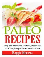 Paleo Recipes : Easy and Delicious Waffles, Pancakes, Muffins, Finger Foods and Entrees - Maggie Mortera