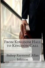From Kingdom Hall to Kingdom Call - Bishop Raymond Allan Johnson