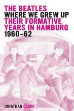 The Beatles; Where We Grew Up : Their Formative Years in Hamburg; 1960-1962 - Jonathan Clark