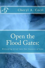 Open the Flood Gates : : Welcoming Grief Into Our Seasons of Loss - Cheryl A Cecil