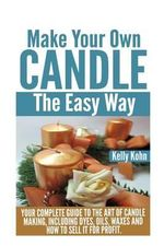 Make Your Own Candle the Easy Way : Your Complete Guide to the Art of Candle Making, Including Dyes, Oils, Waxes and How to Sell It for Profit - Kelly Kohn