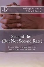 Second Best (But Not Second Rate) : Biblical Eldership and How to Be the Best Assistant in Ministry - Bishop Raymond Allan Johnson