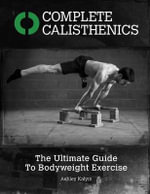 Complete Calisthenics : The Ultimate Guide to Bodyweight Exercise - MR Ashley Kalym