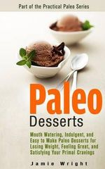 Paleo Desserts : Mouth Watering, Indulgent, and Easy to Make Paleo Desserts for Losing Weight, Feeling Great, and Satisfying Your Prima - Jamie Wright