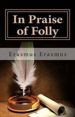 In Praise of Folly - Erasmus Erasmus