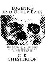 Eugenics and Other Evils : On Socialism, Science and the Creation of a Master Race - G K Chesterton