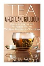 Tea a Recipe and Guidebook : Quick and Easy to Make Tea Recipes That Are Nutritious, Relaxing, and Energizing - Jenna Mars