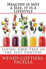 Healthy Is Not a Size, It Is a Lifestyle : Living Gmo Free in the 21st Century - Wendy Cottiers-Pacella
