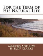 For the Term of His Natural Life - Marcus Andrew Hislop Clarke