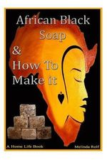 African Black Soap & How to Make It : A Complete Guide to African Black Soap - Melinda Rolf