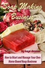 Soap Making Business : How to Start and Manage Your Own Home Based Soap Business - Kaye Dennan