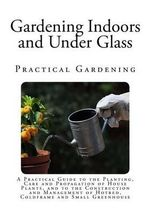 Gardening Indoors and Under Glass : A Practical Guide to the Planting, Care and Propagation of House Plants, and to the Construction and Management of - F F Rockwell