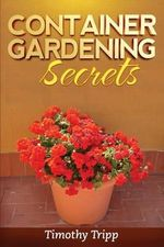 Container Gardening Secrets - Timothy Tripp