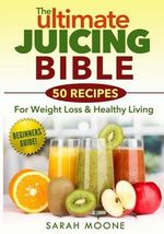 The Ultimate Juicing Bible - 50 Recipes for Weight Loss & Healthy Living - Sarah Moone