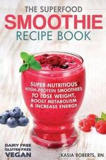 The Superfood Smoothie Recipe Book : Super-Nutritious, High-Protein Smoothies to Lose Weight, Boost Metabolism and Increase Energy - Kasia Roberts Rn
