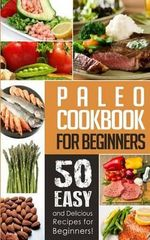 Paleo Cookbook for Beginners : 50 Easy and Delicious Paleo Recipes for Beginners! - Natalie Ray