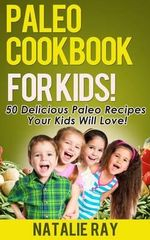 Paleo Cookbook for Kids : 50 Delicious Paleo Recipes for Kids That They Will Love! - Natalie Ray