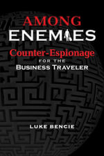 Among Enemies : Counter-Espionage for the Business Traveler - Luke Bencie