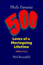 Phil's Favorite 500 : Loves of a Moviegoing Lifetime - Phil Berardelli