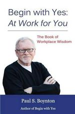 Begin with Yes : At Work for You: The Book of Workplace Wisdom - Paul S Boynton