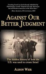 Against Our Better Judgment : The Hidden History of How the United States Was Used to Create Israel - Alison Weir