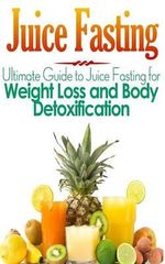 Juice Fasting : Ultimate Guide to Juice Fasting for Weight Loss and Body Detoxification - Maddie Alexander