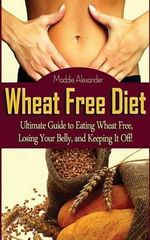 Wheat Free Diet : Ultimate Guide to Eating Wheat Free, Losing Your Belly, and Keeping It Off! - Maddie Alexander