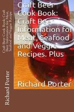 Craft Beer Cook Book : Craft Beer Information for Meat, Seafood and Veggie Recipe - Richard Porter