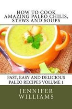 How to Cook Amazing Paleo Chilis, Stews and Soups - Jennifer Williams