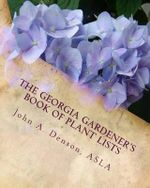 The Georgia Gardener's Book of Plant Lists : Secrets Plant Tips and Tricks from a Landscape Architect - John a Denson