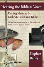 Hearing the Biblical Voice : Finding Meaning in Kashrut, Tzitzit and Tefillin: Biblical Text-Study Inspired by the Writings of Rabbi Samson Raphael - Stephen Bailey