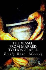 The Vessel : From Marred to Honorable - Emily Rose Massey