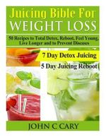 Juicing Bible for Weight Loss : 50 Recipes to Total Detox, Reboot, Feel Young, Live Longer and to Prevent Diseases - John C Cary