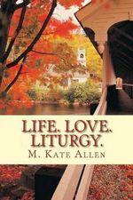 Life. Love. Liturgy. - M Kate Allen