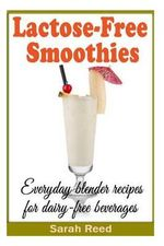 Lactose-Free Smoothies : Everyday Blender Recipes for Dairy-Free Beverages - Sarah Reed