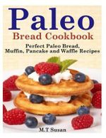 Paleo Bread Cookbook : Perfect Paleo Bread, Muffin, Pancake and Waffle Recipes - M T Susan