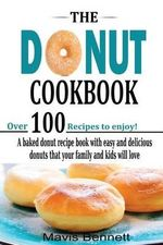 The Donut Cookbook : A Baked Donut Recipe Book with Easy and Delicious Donuts That Your Family and Kids Will Love - Mavis Bennett