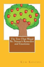 The Tree That Wood Be : Nature's Remedies and Emotions - Kym Kostos