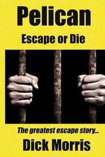 Pelican - Escape or Die : The Greatest Escape Story - Dick Morris