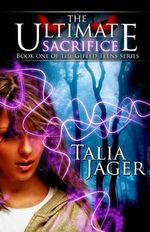 The Ultimate Sacrifice : Book One of the Gifted Teens Series - Talia Jager
