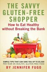 The Savvy Gluten-Free Shopper : How to Eat Healthy Without Breaking the Bank - Jennifer Fugo