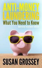Anti-Money Laundering : What You Need to Know (Guernsey Insurance Edition): A Concise Guide to Anti-Money Laundering and Countering the Financ - Susan Grossey