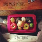 Van Made Recipes : A Healthy Cookbook for Living on the Road - Emily Rose Murray