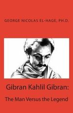 Gibran Kahlil Gibran : The Man Versus the Legend - George Nicolas El-Hage Ph D