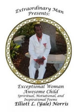 Extraordinary Man Presents Exceptional Woman Awesome Child : Spiritual, Motivational, and Inspirational Poems - Dean Elliott L (Yale) Norris
