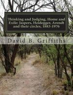 Thinking and Judging, Home and Exile : Jaspers, Heidegger, Arendt and Their Circles, 1883-1976 - Dr David Burke Griffiths