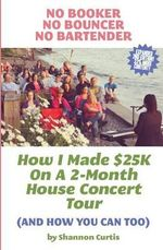 No Booker, No Bouncer, No Bartender : How I Made $25k on a 2-Month House Concert Tour (and How You Can Too) - Shannon Curtis