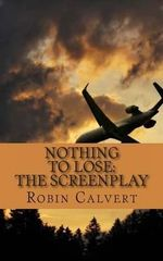 Nothing to Lose : The Screenplay - Robin Calvert